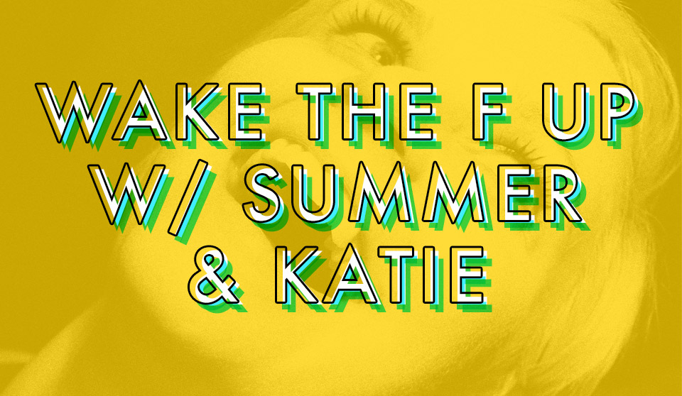 WAKE THE F UP W/ SUMMER & KATIE